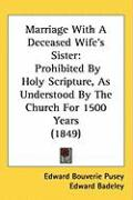 Marriage with a Deceased Wife's Sister: Prohibited by Holy Scripture, as Understood by the Church for 1500 Years (1849) - Pusey, Edward Bouverie; Badeley, Edward