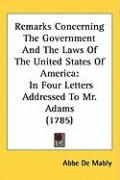 Remarks Concerning the Government and the Laws of the United States of America: In Four Letters Addressed to Mr. Adams (1785) - Mably, Abbe De