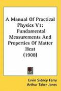 A Manual of Practical Physics V1: Fundamental Measurements and Properties of Matter Heat (1908) - Ferry, Ervin Sidney; Jones, Arthur Taber