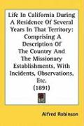 Life in California During a Residence of Several Years in That Territory: Comprising a Description of the Country and the Missionary Establishments, w - Robinson, Alfred