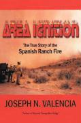 Area Ignition: The True Story of the Spanish Ranch Fire - Valencia, Joseph N.