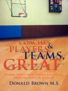 Great Teams, Players, & Coaches: Stories about High School Basketball from the State of Illinois - Brown M. S. , Donald