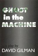 Ghost in the Machine: A Play by David Gilman