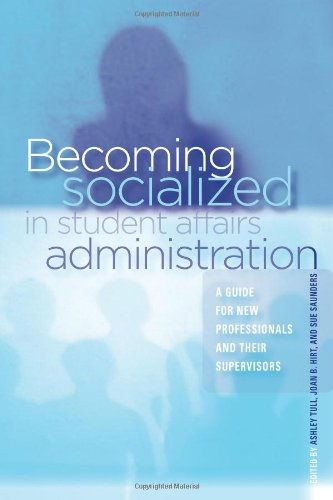 Becoming Socialized in Student Affairs Administration: A Guide for New Professionals and Their Supervisors - Ashley Tull; Joan B. Hirt; Sue Saunders