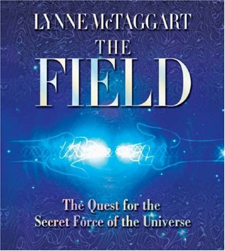 The Field: The Quest for the Secret Force of the Universe - Lynne McTaggart