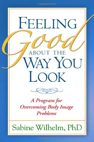Feeling Good about the Way You Look: A Program for Overcoming Body Image Problems - Sabine Wilhelm PhD