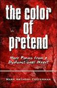 The Color of Pretend: More Poems from a Dysfunctional Heart - Cotterman, Mark Anthony