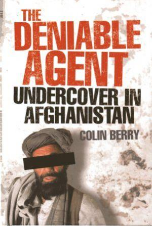 THE DENIABLE AGENT Undercover in Afghanistan - Berry (Colin)
