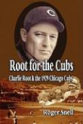 Root for the Cubs: Charlie Root and the 1929 Chicago Cubs - Snell, Roger