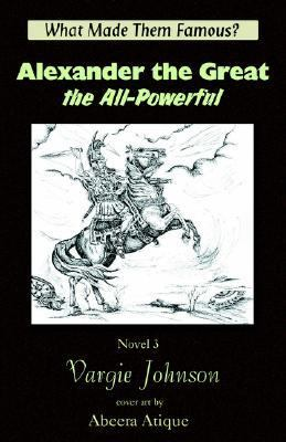 Alexander the Great the All-Powerful : What Made Them Famous? - Vargie Johnson
