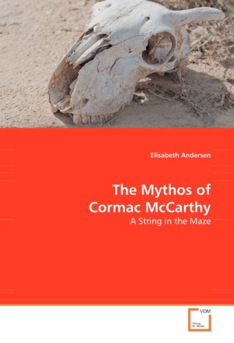 The Mythos of Cormac McCarthy: A String in the Maze - Elisabeth Andersen