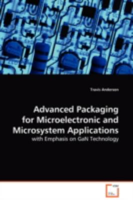 Advanced Packaging For Microelectronic andMicrosystem Applications : With Emphasis on GaN Technology - Travis Anderson