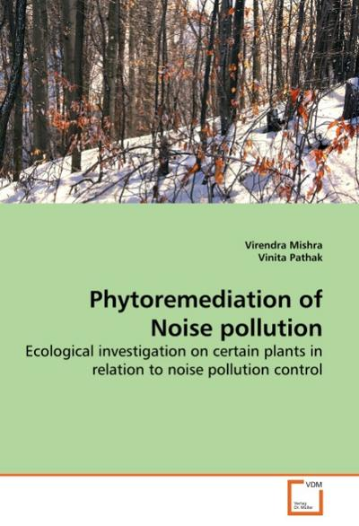 Phytoremediation of Noise pollution : Ecological investigation on certain plants in relation to noise pollution control - Virendra Mishra
