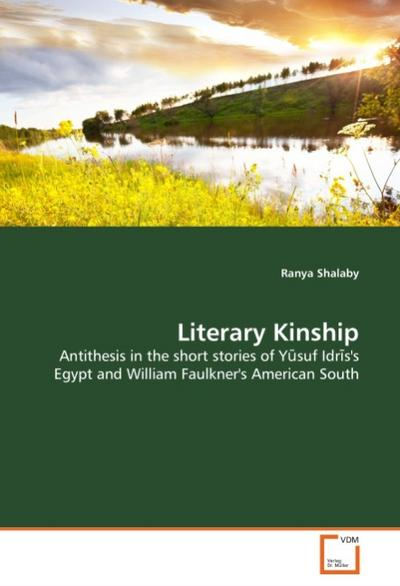 Literary Kinship : Antithesis in the short stories of Yusuf Idris's Egypt and William Faulkner's American South - Ranya Shalaby