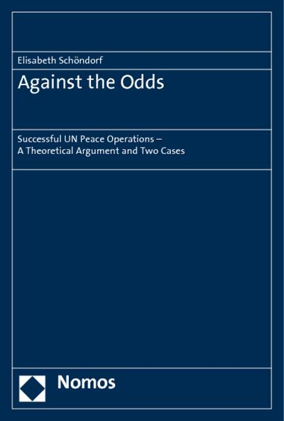 Against the Odds : Successful UN Peace Operations - A Theoretical Argument and Two Cases - Elisabeth Schöndorf