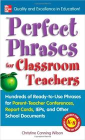Perfect Phrases for Classroom Teachers: Hundreds of Ready-To-Use Phrases for Parent-Teacher Conferences, Report Cards, IEPs and Ot - Wilson, Christine Canning