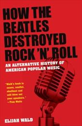 How the Beatles Destroyed Rock 'n' Roll: An Alternative History of American Popular Music - Wald, Elijah