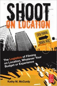 Shoot on Location: The Logistics of Filming on Location, Whatever Your Budget or Experience - Kathy M. McCurdy