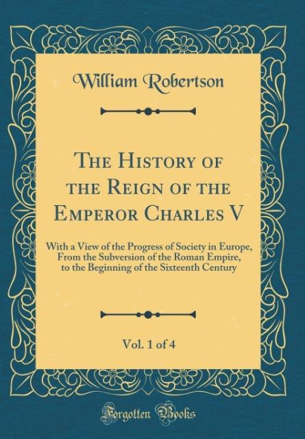 The History of the Reign of the Emperor Charles V, Vol. 1 of 4 als Buch von William Robertson