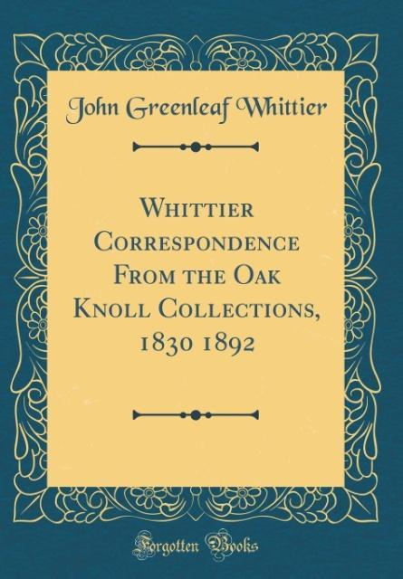 Whittier Correspondence From the Oak Knoll Collections, 1830 1892 (Classic Reprint) als Buch von John Greenleaf Whittier - John Greenleaf Whittier
