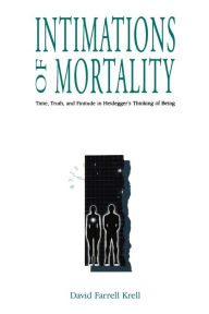 Intimations of Mortality: Time, Truth, and Finitude in Heidegger's Thinking of Being - David Farrell Krell