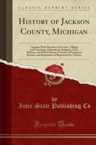 History of Jackson County, Michigan: Together With Sketches of Its Cities, Villages and Townships, Educational, Religious, Civil, Military, and Politicl History; Portraits of Prominent Persons, and Biographies of Representative Citizens (Classic Reprint) - Inter-State Publishing Co