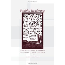Faithful Renderings: Jewish-Christian Difference and the Politics of Translation - Naomi Seidman