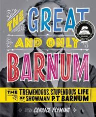 The Great and Only Barnum: The Tremendous, Stupendous Life of Showman P. T. Barnum - Candace Fleming (author), Ray Fenwick (illustrator)