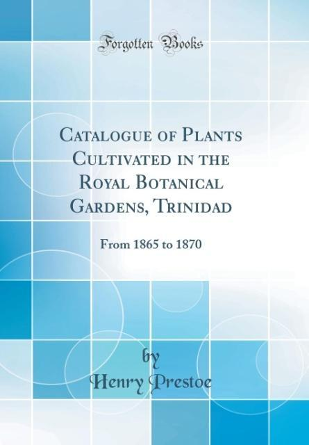 Catalogue of Plants Cultivated in the Royal Botanical Gardens, Trinidad als Buch von Henry Prestoe - Henry Prestoe