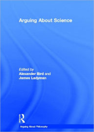Arguing About Science - Alexander Bird