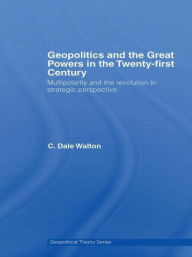 Geopolitics and the Great Powers in the 21st Century: Multipolarity and the Revolution in Strategic Perspective - C. Dale Walton