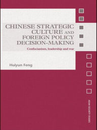 Chinese Strategic Culture and Foreign Policy Decision-Making: Confucianism, Leadership and War - Huiyun Feng