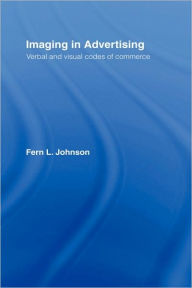 Imaging in Advertising: Verbal and Visual Codes of Commerce - Fern L. Johnson