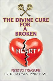 The Divine Cure For A Broken Heart: Keys To Treasure - Elu Akpala Onnekikami