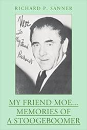My Friend Moe...Memories of a Stoogeboomer - Sanner, Richard P.