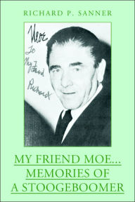 My Friend Moe... Memories of a Stoogeboomer - Richard P. Sanner