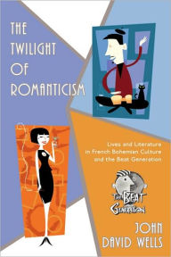 The Twilight of Romanticism: Lives and Literature in French Bohemian Culture and the Beat Generation - John David Wells