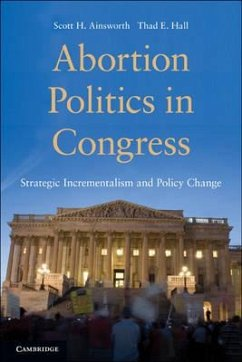 Abortion Politics in Congress: Strategic Incrementalism and Policy Change - Ainsworth, Scott H. Hall, Thad E.