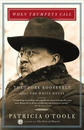 When Trumpets Call: Theodore Roosevelt After the White House - O'Toole, Patricia