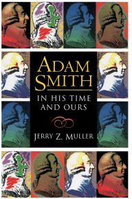 Adam Smith in His Time and Ours: Designing the Decent Society - Jerry Z. Muller