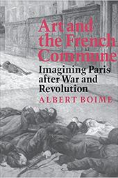 Art and the French Commune: Imagining Paris After War and Revolution - Boime, Albert