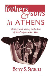 Fathers and Sons in Athens: Ideology and Society in the Era of the Peloponnesian War - Barry S. Strauss