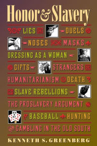 Honor and Slavery: Lies, Duels, Noses, Masks, Dressing as a Woman, Gifts, Strangers, Humanitarianism, Death, Slave Rebellions, the Proslavery Argument, Baseball, Hunting, and Gambling in the Old South - Kenneth Greenberg