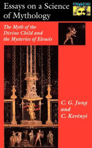 Essays on a Science of Mythology: The Myth of the Divine Child and the Mysteries of Eleusis - C. G. Jung