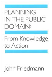 Planning in the Public Domain: From Knowledge to Action - Friedmann, John