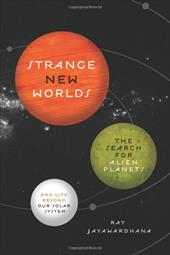 Strange New Worlds: The Search for Alien Planets and Life Beyond Our Solar System - Jayawardhana, Ray