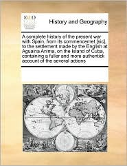 A complete history of the present war with Spain, from its commencemet [sic], to the settlement made by the English at Aguaina Anima, on the Island of Cuba, containing a fuller and more authentick account of the several actions - See Notes Multiple Contributors