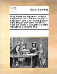 Rules, orders and regulations, made by the governors and directors of the poor of the parish of Saint Mary-le-Bone, pursuant to the direction of an act of Parliament, made and passed in the eighth year of the reign of King George the Third - See Notes Multiple Contributors