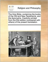 The Holy Bible; containing the books of the Old and New Testaments, and the Apocrypha. Carefully printed from the first edition (compared with others) of the present translation. - See Notes Multiple Contributors