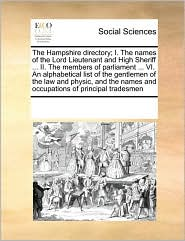 The Hampshire directory; I. The names of the Lord Lieutenant and High Sheriff ... II. The members of parliament ... VI. An alphabetical list of the gentlemen of the law and physic, and the names and occupations of principal tradesmen - See Notes Multiple Contributors